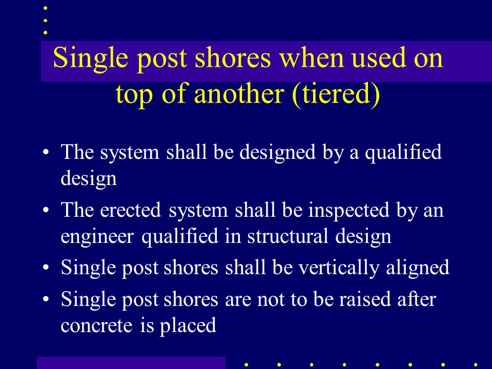 Single post shores when used on top of another (tiered) The system shall be designed by a qualified design The erected system shall be inspected by an engineer qualified in structural design Single post shores shall be vertically aligned Single post shores are not to be raised after concrete is placed