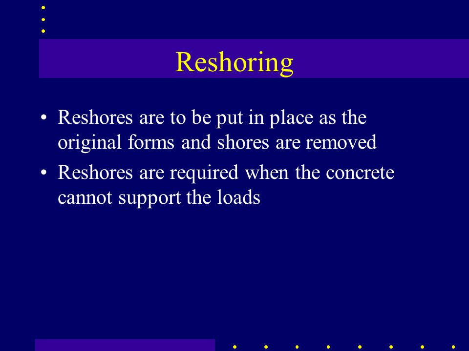 Reshoring Reshores are to be put in place as the original forms and shores are removed Reshores are required when the concrete cannot support the loads