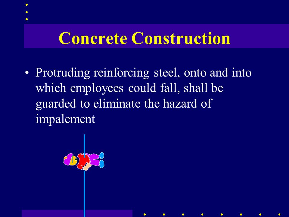 Concrete Construction Protruding reinforcing steel, onto and into which employees could fall, shall be guarded to eliminate the hazard of impalement