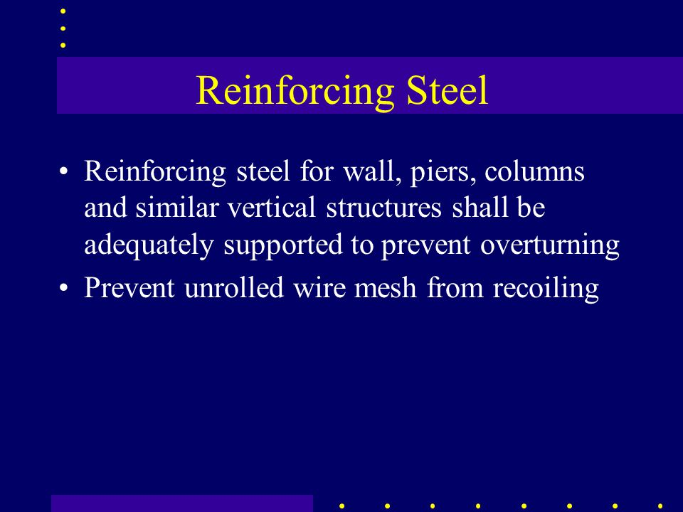 Reinforcing Steel Reinforcing steel for wall, piers, columns and similar vertical structures shall be adequately supported to prevent overturning Prevent unrolled wire mesh from recoiling
