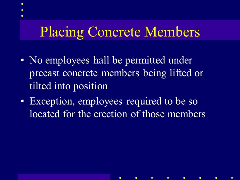 Placing Concrete Members No employees hall be permitted under precast concrete members being lifted or tilted into position Exception, employees required to be so located for the erection of those members