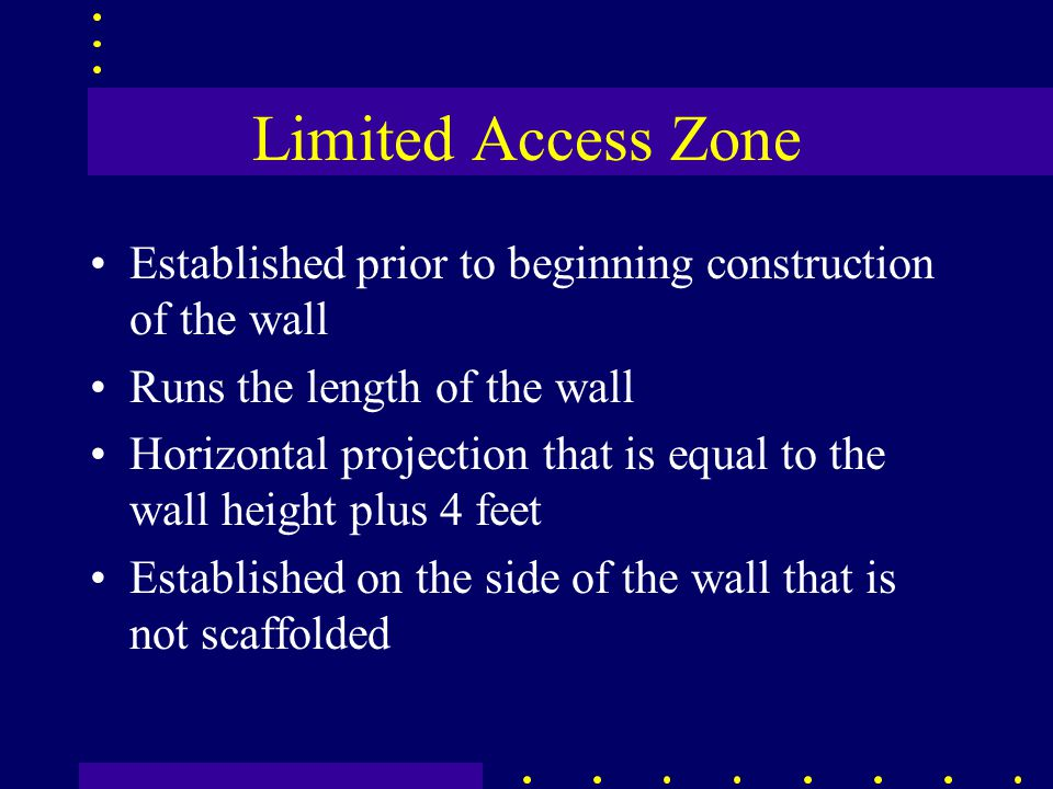 Limited Access Zone Established prior to beginning construction of the wall Runs the length of the wall Horizontal projection that is equal to the wall height plus 4 feet Established on the side of the wall that is not scaffolded