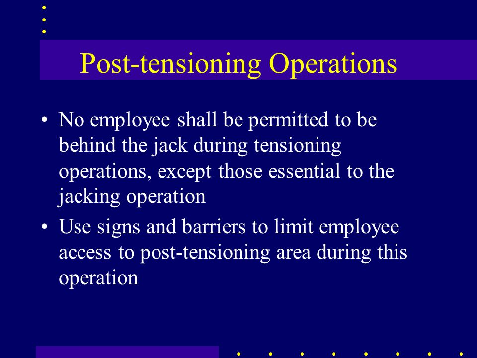 Post-tensioning Operations No employee shall be permitted to be behind the jack during tensioning operations, except those essential to the jacking operation Use signs and barriers to limit employee access to post-tensioning area during this operation