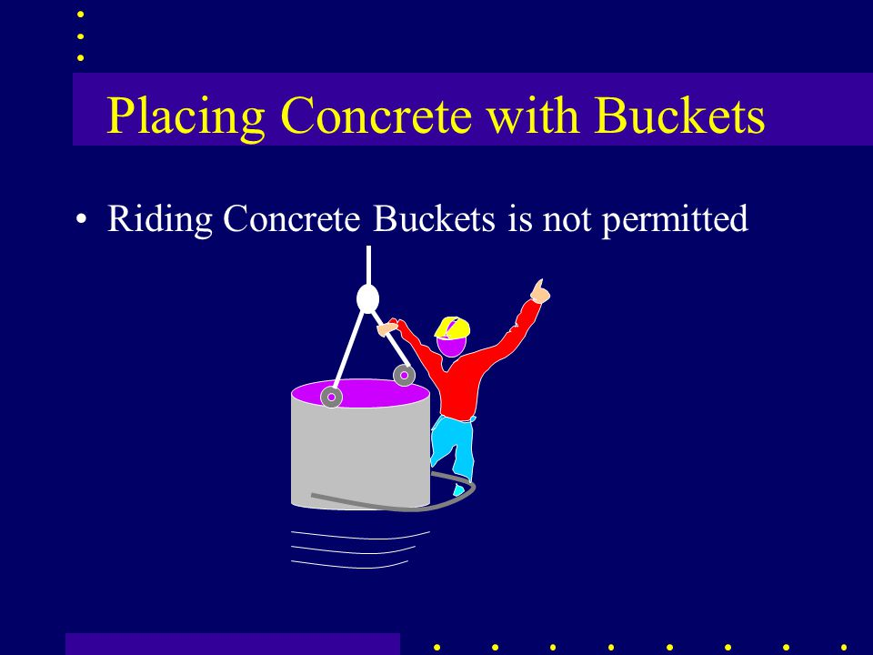 Placing Concrete with Buckets Riding Concrete Buckets is not permitted