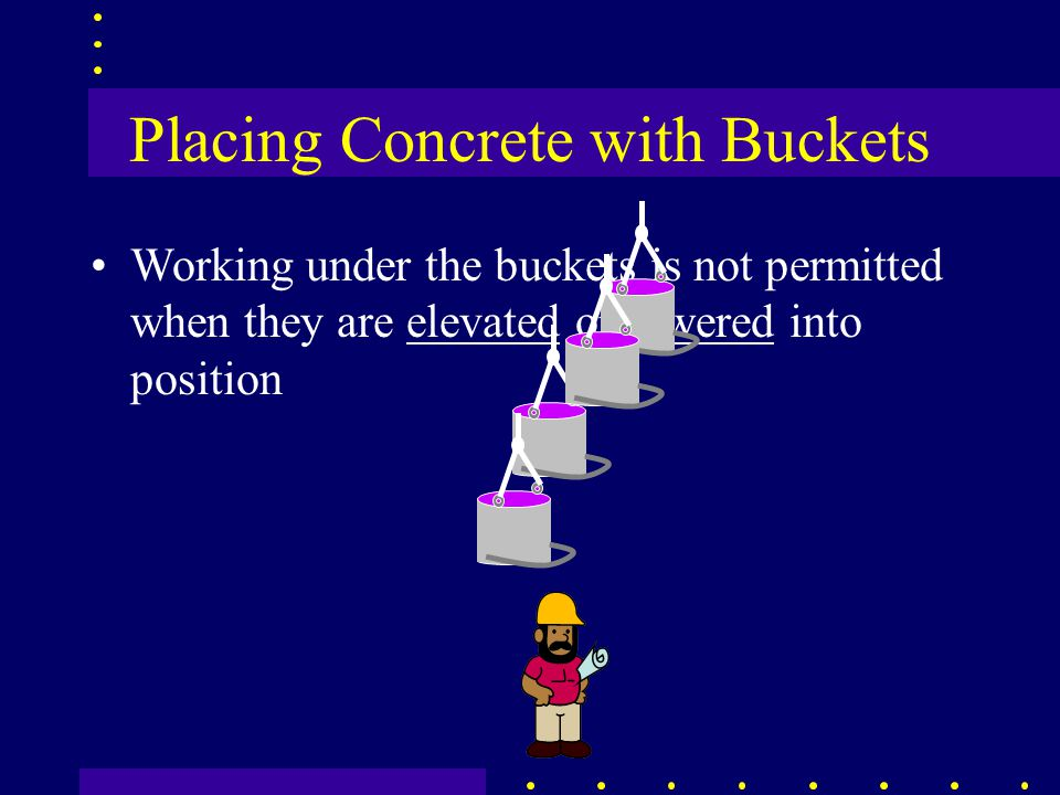 Placing Concrete with Buckets Working under the buckets is not permitted when they are elevated or lowered into position