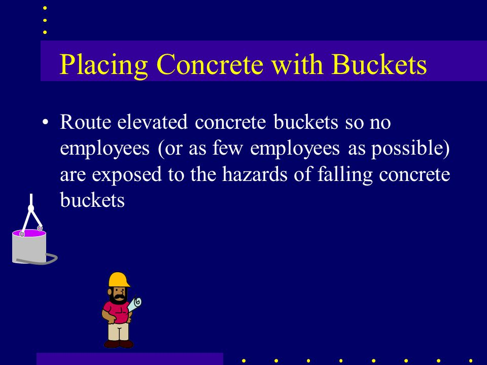 Placing Concrete with Buckets Route elevated concrete buckets so no employees (or as few employees as possible) are exposed to the hazards of falling concrete buckets