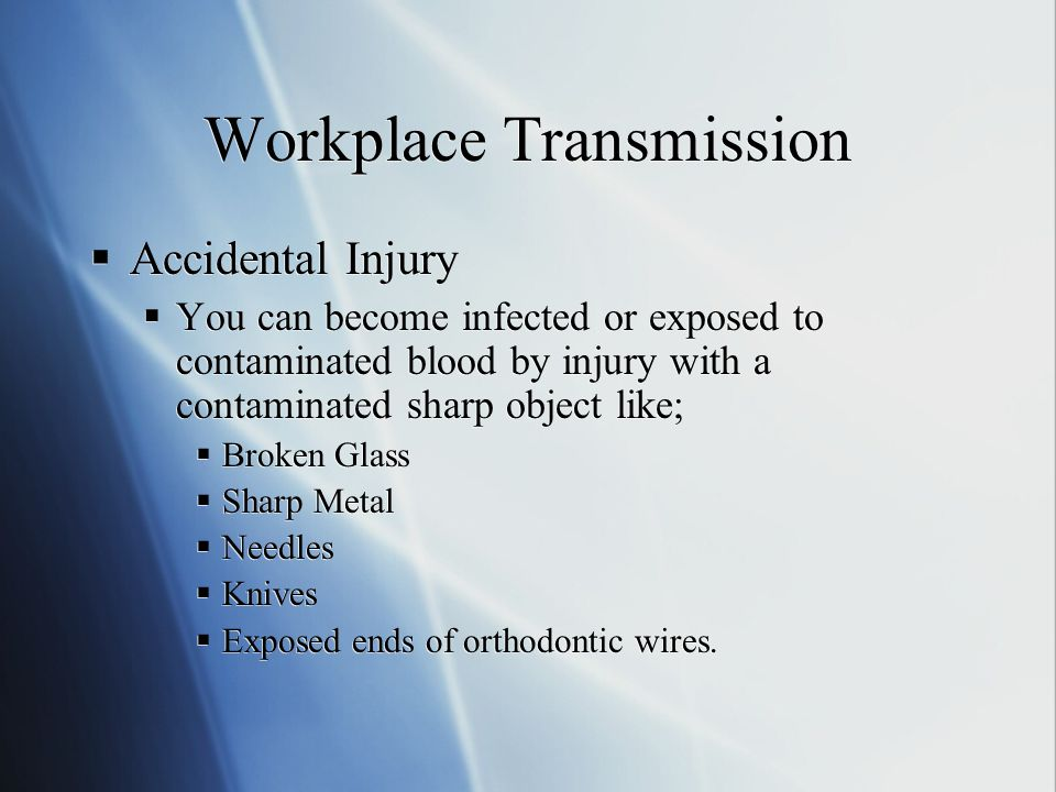 Workplace Transmission  Bloodborne pathogens (HBV,HCV,HIV) can enter your body and cause infection through;  Open cuts & scratches on skin surfaces  Skin abrasions like bites and wounds  Skin infections like dermatitis  Eye contact  Acne  The mucous membranes or linings of your mouth, eyes or nose.