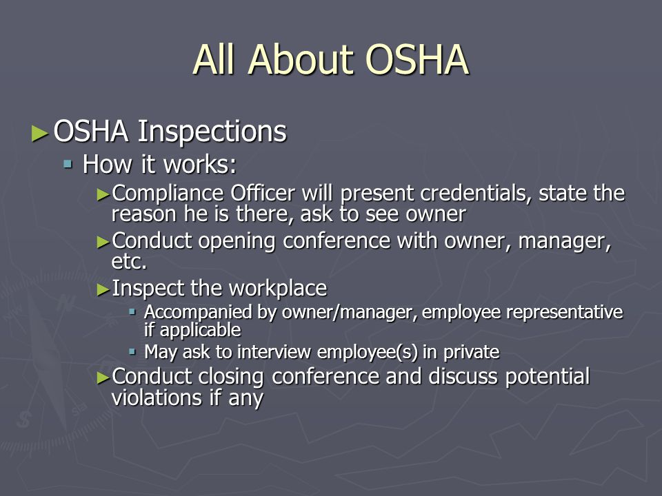 All About OSHA ► OSHA Inspections  How it works: ► Compliance Officer will present credentials, state the reason he is there, ask to see owner ► Conduct opening conference with owner, manager, etc.