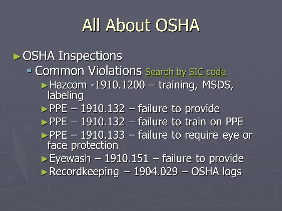 All About OSHA ► OSHA Inspections  Common Violations Search by SIC code Search by SIC code Search by SIC code ► Hazcom – training, MSDS, labeling ► PPE – – failure to provide ► PPE – – failure to train on PPE ► PPE – – failure to require eye or face protection ► Eyewash – – failure to provide ► Recordkeeping – – OSHA logs