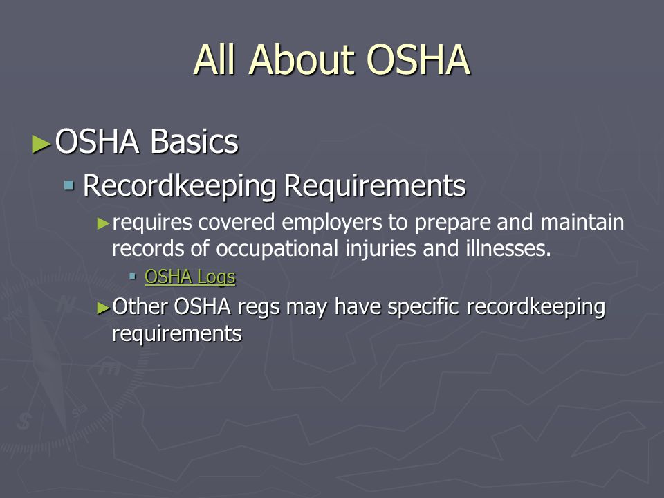 All About OSHA ► OSHA Basics  Recordkeeping Requirements ► ► requires covered employers to prepare and maintain records of occupational injuries and illnesses.
