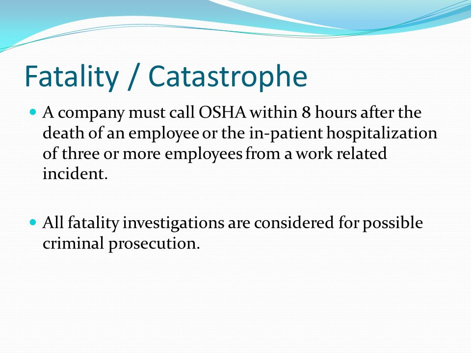 Fatality / Catastrophe A company must call OSHA within 8 hours after the death of an employee or the in-patient hospitalization of three or more employees from a work related incident.