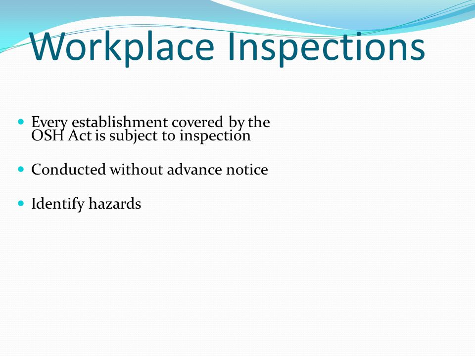 Workplace Inspections Every establishment covered by the OSH Act is subject to inspection Conducted without advance notice Identify hazards