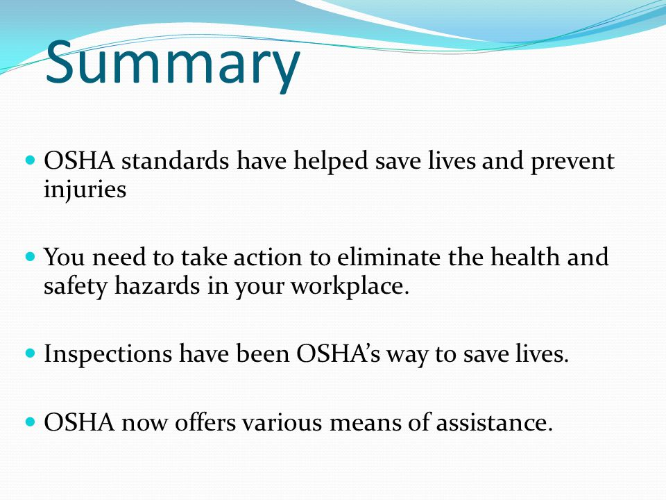 Summary OSHA standards have helped save lives and prevent injuries You need to take action to eliminate the health and safety hazards in your workplace.