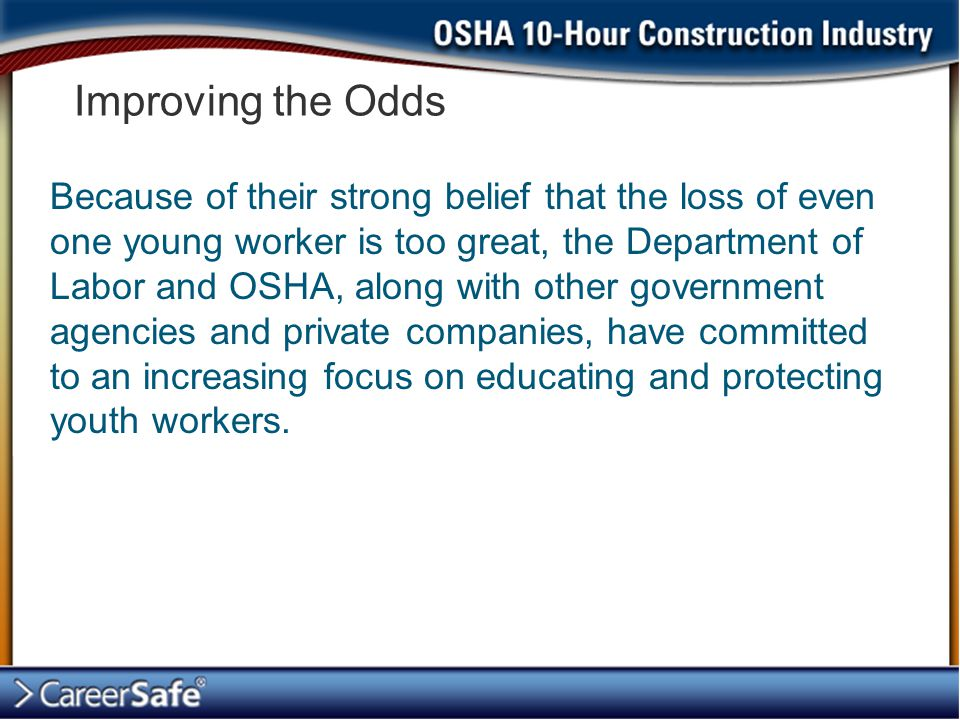 Improving the Odds Because of their strong belief that the loss of even one young worker is too great, the Department of Labor and OSHA, along with other government agencies and private companies, have committed to an increasing focus on educating and protecting youth workers.