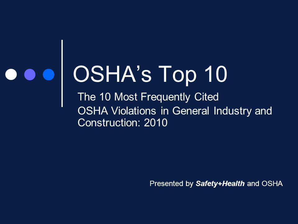OSHA's Top 10 The 10 Most Frequently Cited OSHA Violations in General Industry and Construction: 2010 Presented by Safety+Health and OSHA