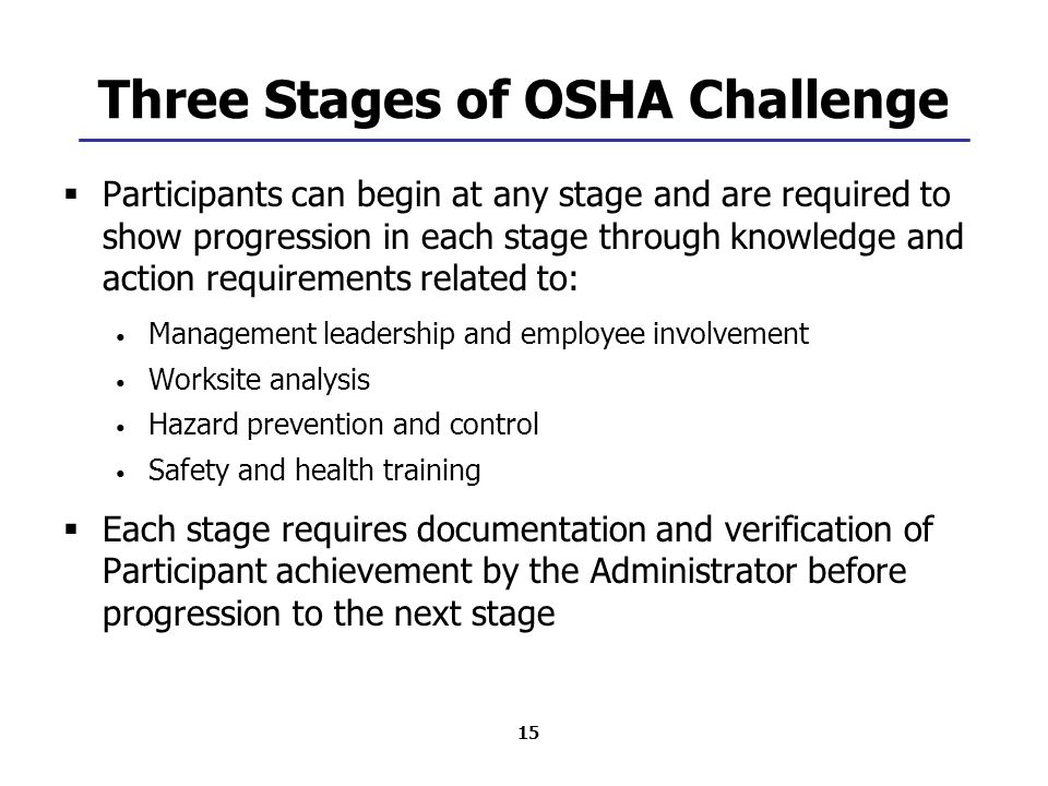 15 Three Stages of OSHA Challenge  Participants can begin at any stage and are required to show progression in each stage through knowledge and action requirements related to: Management leadership and employee involvement Worksite analysis Hazard prevention and control Safety and health training  Each stage requires documentation and verification of Participant achievement by the Administrator before progression to the next stage