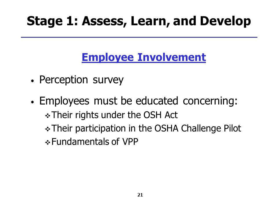 21 Stage 1: Assess, Learn, and Develop Employee Involvement Perception survey Employees must be educated concerning:  Their rights under the OSH Act  Their participation in the OSHA Challenge Pilot  Fundamentals of VPP