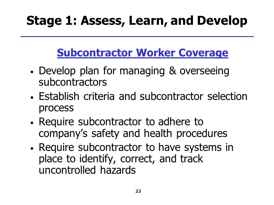 22 Stage 1: Assess, Learn, and Develop Subcontractor Worker Coverage Develop plan for managing & overseeing subcontractors Establish criteria and subcontractor selection process Require subcontractor to adhere to company's safety and health procedures Require subcontractor to have systems in place to identify, correct, and track uncontrolled hazards