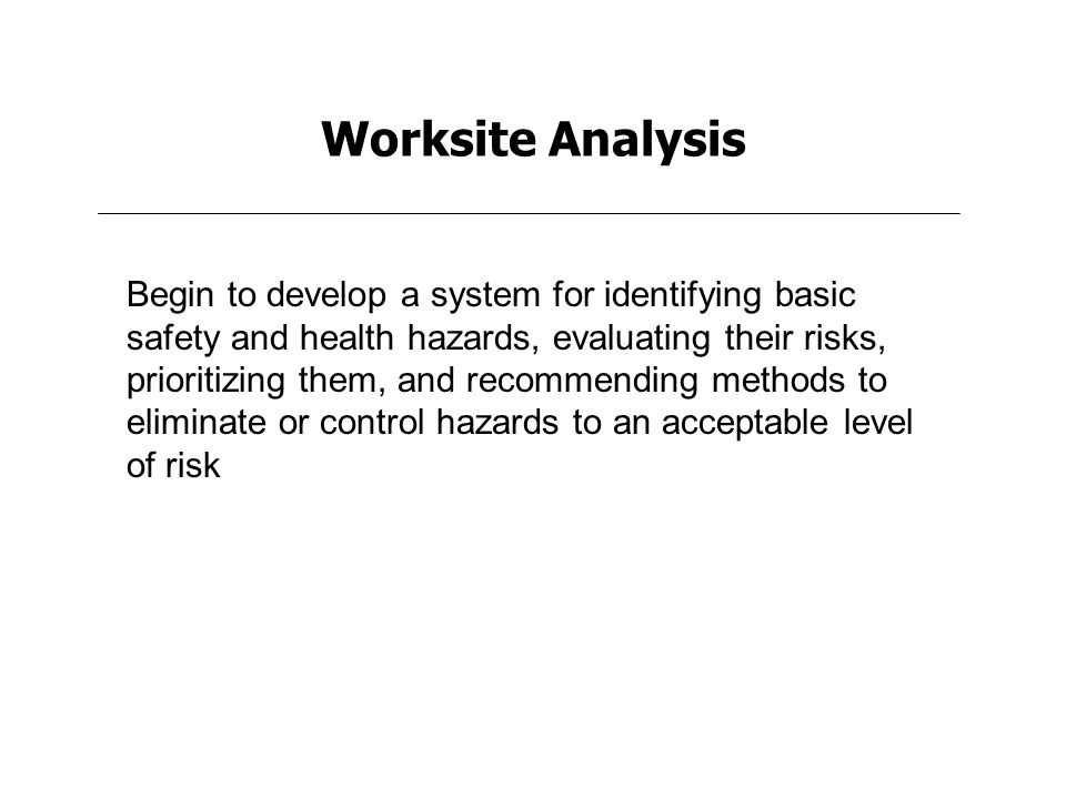 Worksite Analysis Begin to develop a system for identifying basic safety and health hazards, evaluating their risks, prioritizing them, and recommending methods to eliminate or control hazards to an acceptable level of risk