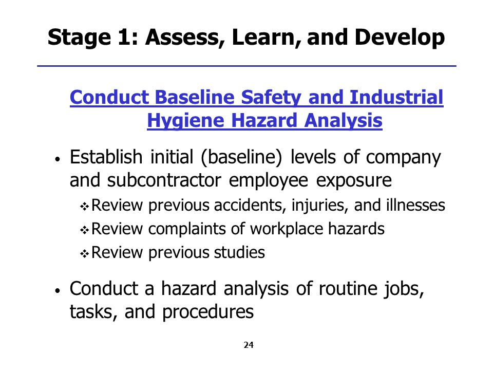 24 Stage 1: Assess, Learn, and Develop Conduct Baseline Safety and Industrial Hygiene Hazard Analysis Establish initial (baseline) levels of company and subcontractor employee exposure  Review previous accidents, injuries, and illnesses  Review complaints of workplace hazards  Review previous studies Conduct a hazard analysis of routine jobs, tasks, and procedures