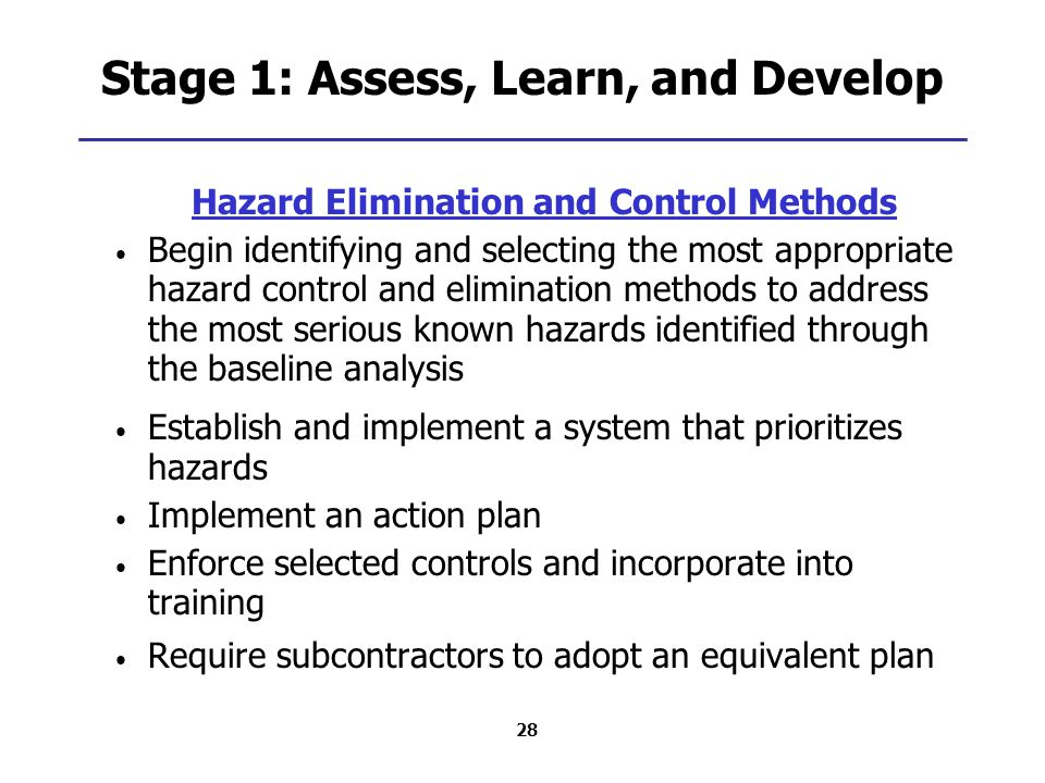 28 Stage 1: Assess, Learn, and Develop Hazard Elimination and Control Methods Begin identifying and selecting the most appropriate hazard control and elimination methods to address the most serious known hazards identified through the baseline analysis Establish and implement a system that prioritizes hazards Implement an action plan Enforce selected controls and incorporate into training Require subcontractors to adopt an equivalent plan