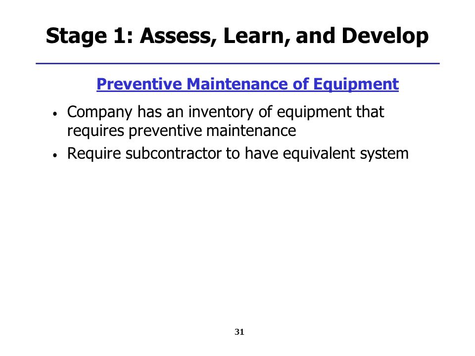 31 Stage 1: Assess, Learn, and Develop Preventive Maintenance of Equipment Company has an inventory of equipment that requires preventive maintenance Require subcontractor to have equivalent system