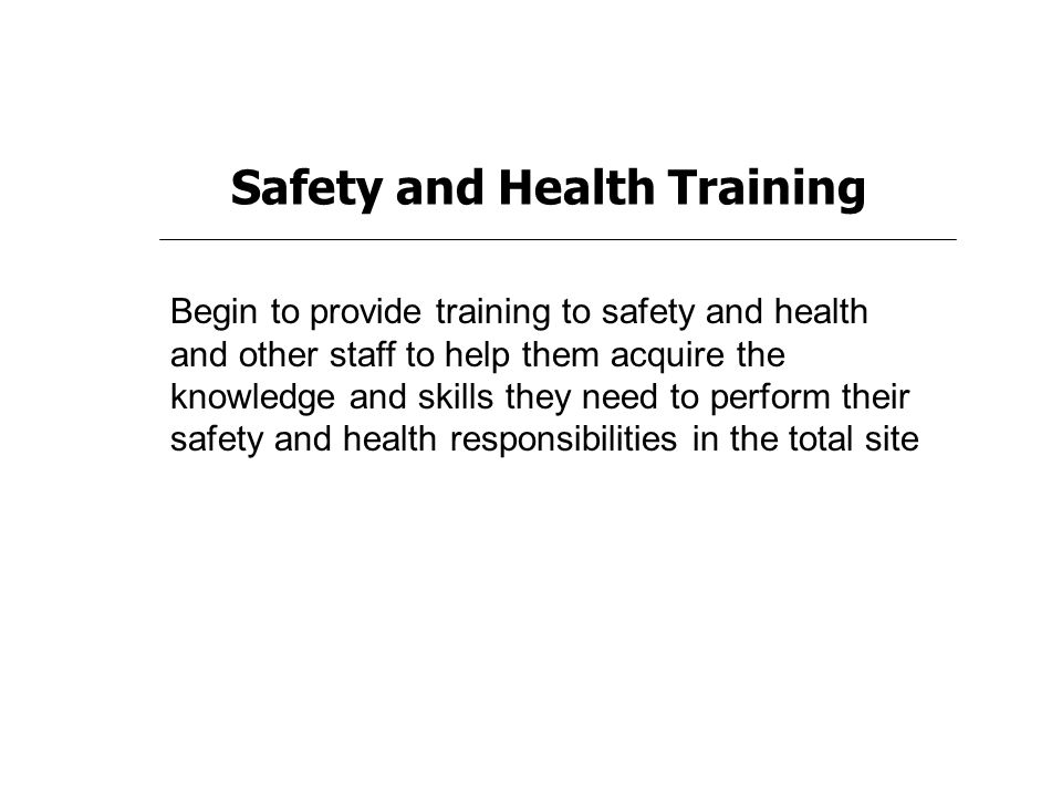 Safety and Health Training Begin to provide training to safety and health and other staff to help them acquire the knowledge and skills they need to perform their safety and health responsibilities in the total site
