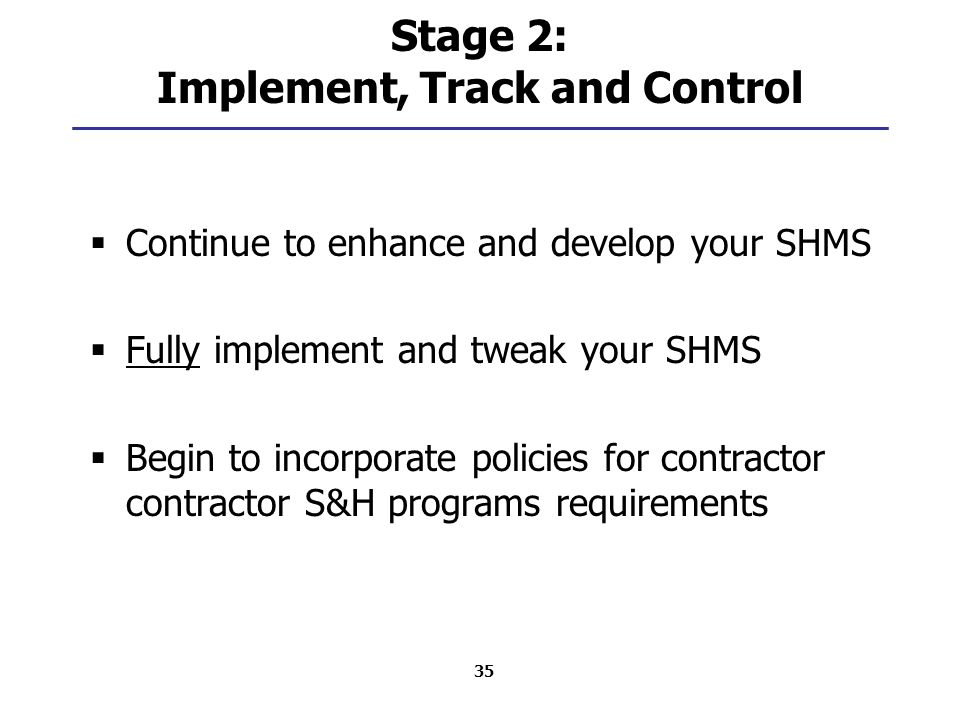 35 Stage 2: Implement, Track and Control  Continue to enhance and develop your SHMS  Fully implement and tweak your SHMS  Begin to incorporate policies for contractor contractor S&H programs requirements