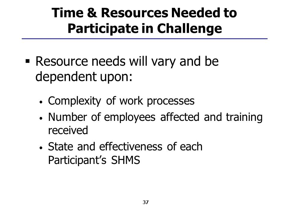 37 Time & Resources Needed to Participate in Challenge  Resource needs will vary and be dependent upon: Complexity of work processes Number of employees affected and training received State and effectiveness of each Participant's SHMS