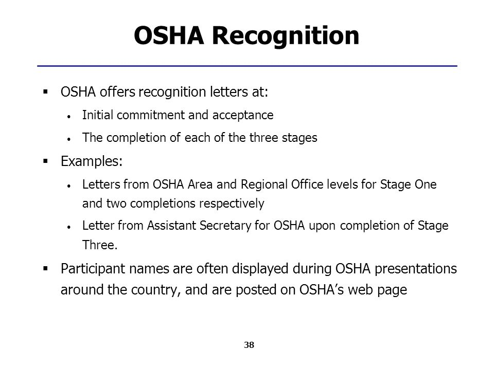 38 OSHA Recognition  OSHA offers recognition letters at: Initial commitment and acceptance The completion of each of the three stages  Examples: Letters from OSHA Area and Regional Office levels for Stage One and two completions respectively Letter from Assistant Secretary for OSHA upon completion of Stage Three.
