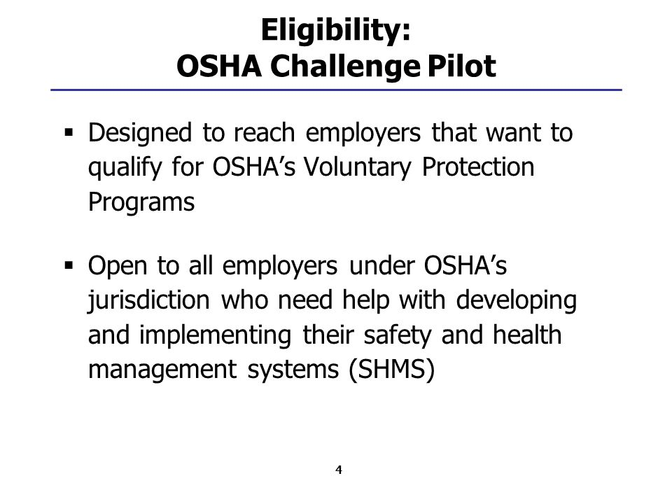 4 Eligibility: OSHA Challenge Pilot  Designed to reach employers that want to qualify for OSHA's Voluntary Protection Programs  Open to all employers under OSHA's jurisdiction who need help with developing and implementing their safety and health management systems (SHMS)