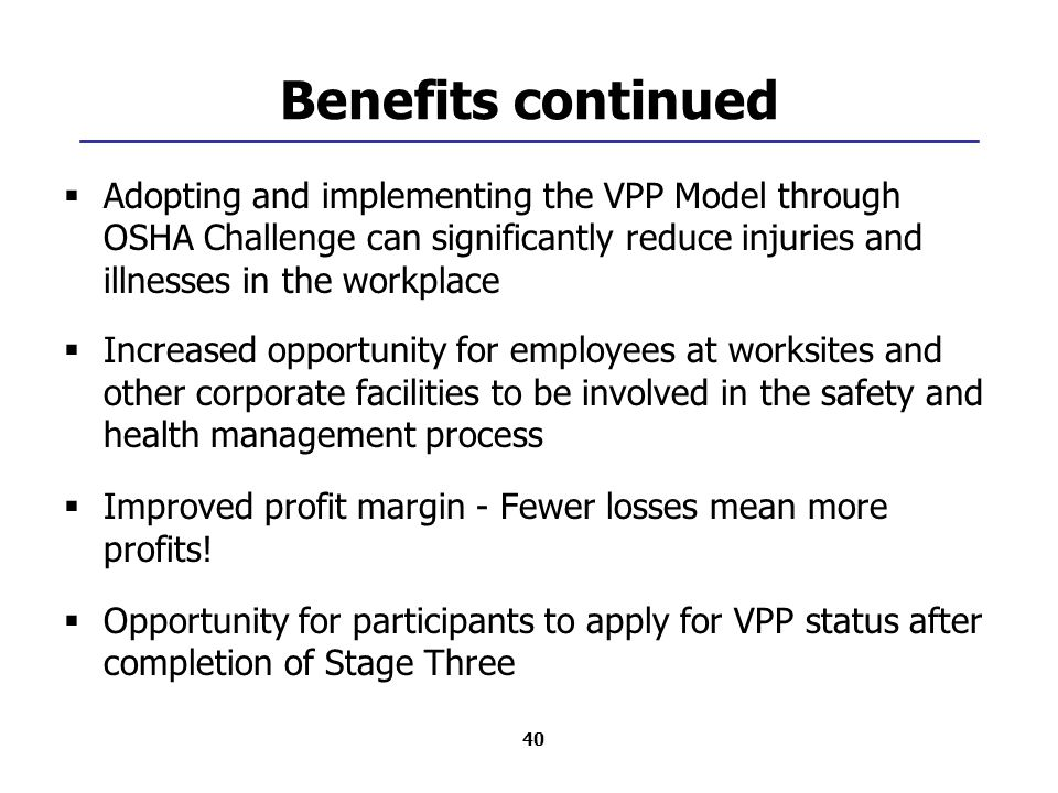 40 Benefits continued  Adopting and implementing the VPP Model through OSHA Challenge can significantly reduce injuries and illnesses in the workplace  Increased opportunity for employees at worksites and other corporate facilities to be involved in the safety and health management process  Improved profit margin - Fewer losses mean more profits.