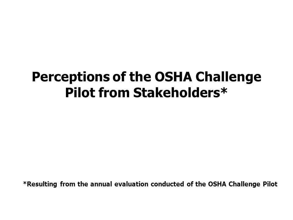 Perceptions of the OSHA Challenge Pilot from Stakeholders* *Resulting from the annual evaluation conducted of the OSHA Challenge Pilot