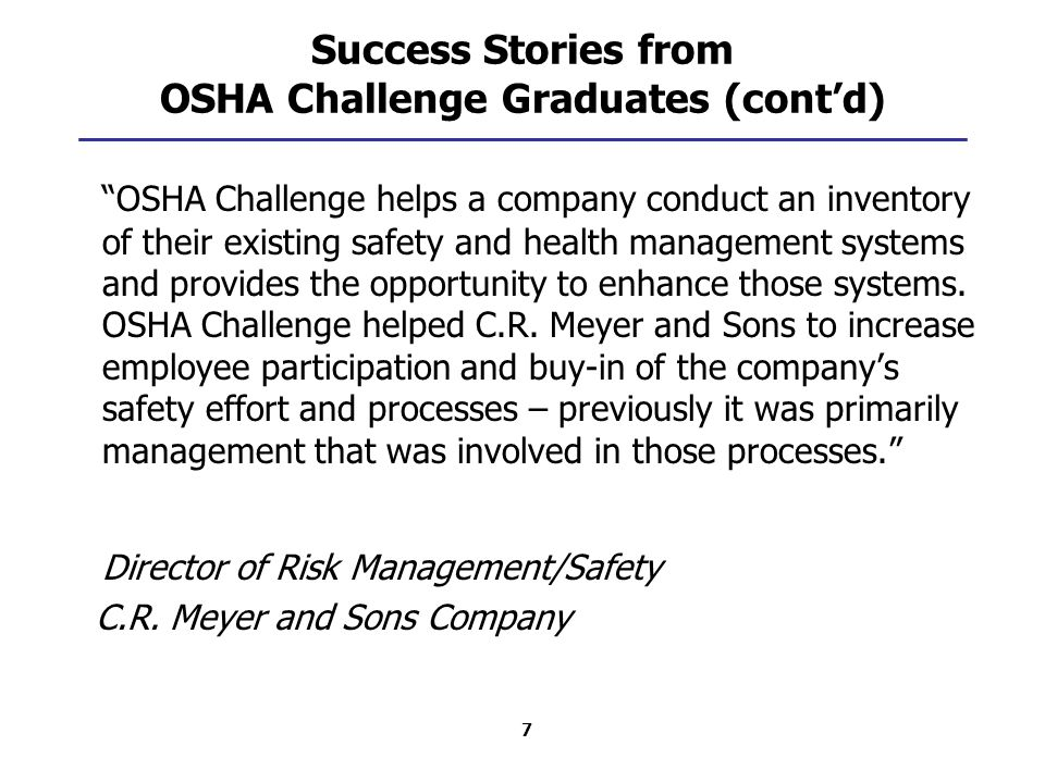 7 Success Stories from OSHA Challenge Graduates (cont'd) OSHA Challenge helps a company conduct an inventory of their existing safety and health management systems and provides the opportunity to enhance those systems.