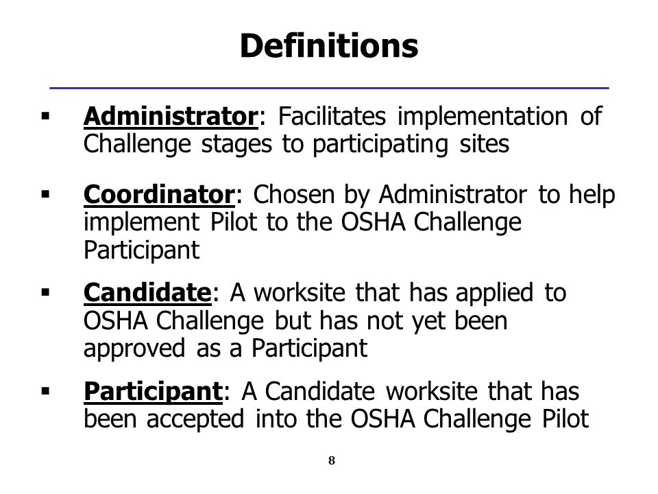8 Definitions  Administrator: Facilitates implementation of Challenge stages to participating sites  Coordinator: Chosen by Administrator to help implement Pilot to the OSHA Challenge Participant  Candidate: A worksite that has applied to OSHA Challenge but has not yet been approved as a Participant  Participant: A Candidate worksite that has been accepted into the OSHA Challenge Pilot