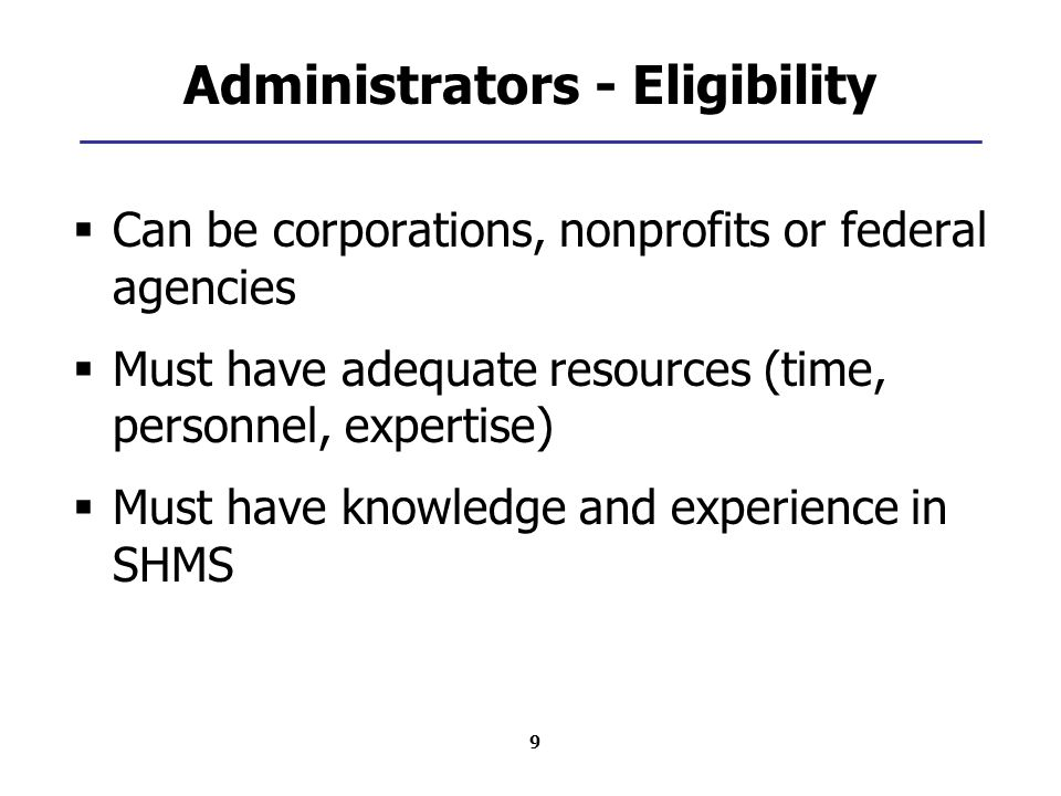 9 Administrators - Eligibility  Can be corporations, nonprofits or federal agencies  Must have adequate resources (time, personnel, expertise)  Must have knowledge and experience in SHMS