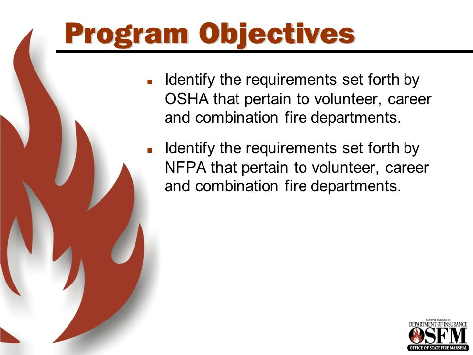 Program Objectives n Identify the requirements set forth by OSHA that pertain to volunteer, career and combination fire departments.