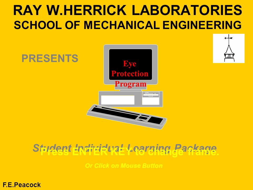 RAY W.HERRICK LABORATORIES SCHOOL OF MECHANICAL ENGINEERING F.E.Peacock Student Individual Learning Package Press ENTER KEY to change frame.