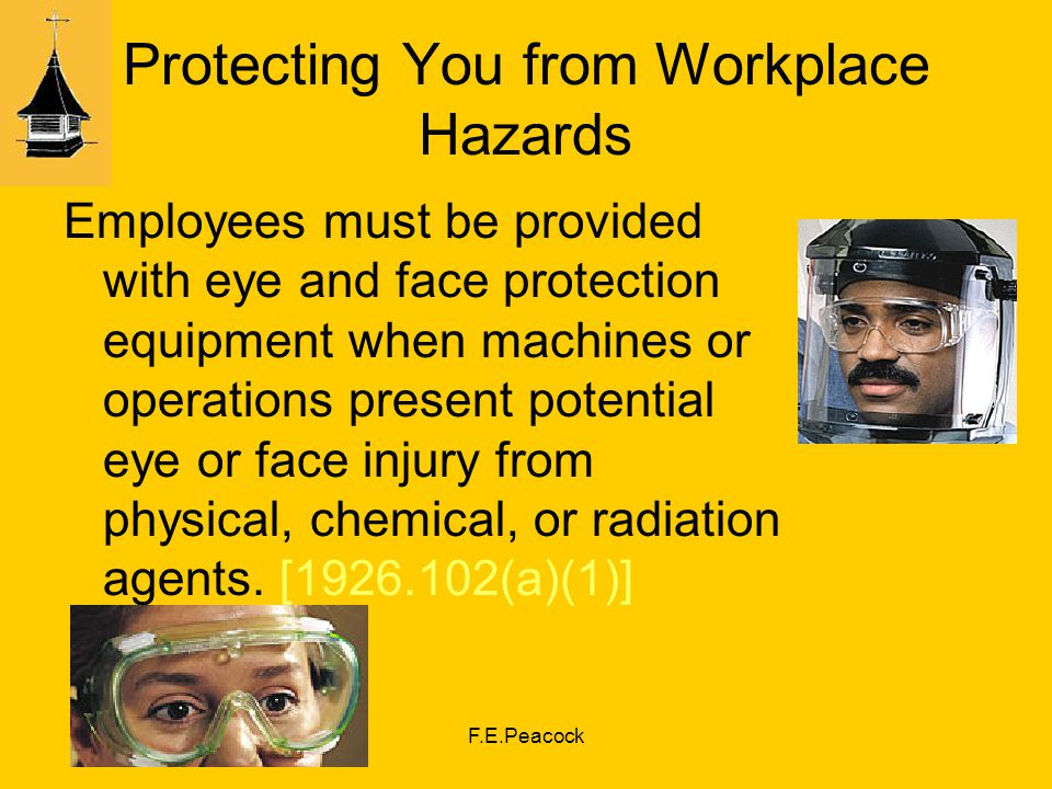 F.E.Peacock Protecting You from Workplace Hazards Employees must be provided with eye and face protection equipment when machines or operations present potential eye or face injury from physical, chemical, or radiation agents.