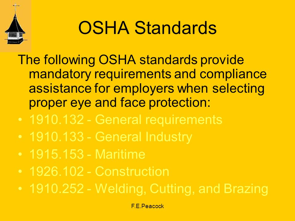 F.E.Peacock OSHA Standards The following OSHA standards provide mandatory requirements and compliance assistance for employers when selecting proper eye and face protection: General requirements General Industry Maritime Construction Welding, Cutting, and Brazing
