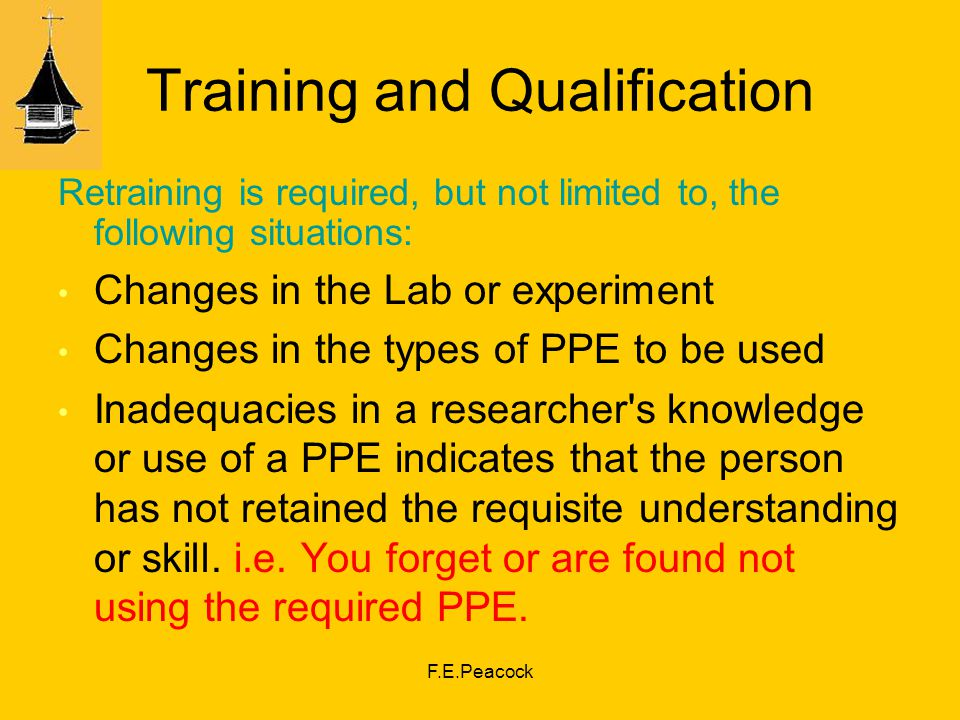F.E.Peacock Training and Qualification Retraining is required, but not limited to, the following situations: Changes in the Lab or experiment Changes in the types of PPE to be used Inadequacies in a researcher s knowledge or use of a PPE indicates that the person has not retained the requisite understanding or skill.