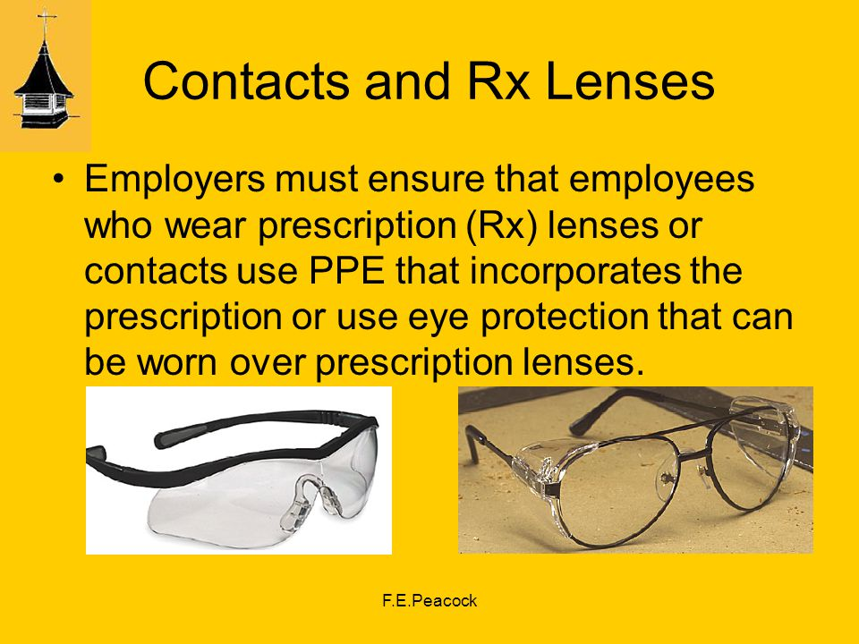 F.E.Peacock Contacts and Rx Lenses Employers must ensure that employees who wear prescription (Rx) lenses or contacts use PPE that incorporates the prescription or use eye protection that can be worn over prescription lenses.