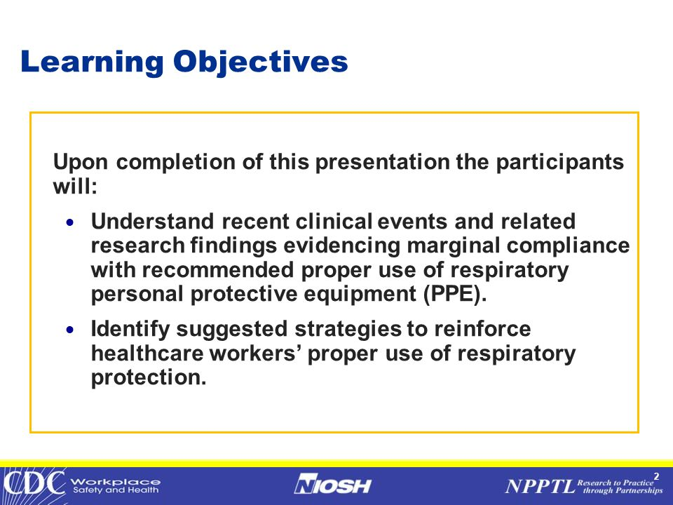 2 Learning Objectives Upon completion of this presentation the participants will:  Understand recent clinical events and related research findings evidencing marginal compliance with recommended proper use of respiratory personal protective equipment (PPE).