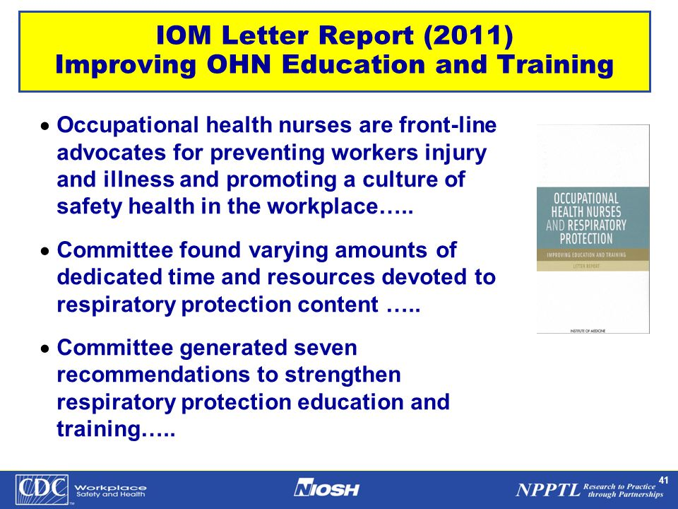 NPPTL Year Month Day Initials BRANCH 41 IOM Letter Report (2011) Improving OHN Education and Training  Occupational health nurses are front-line advocates for preventing workers injury and illness and promoting a culture of safety health in the workplace…..