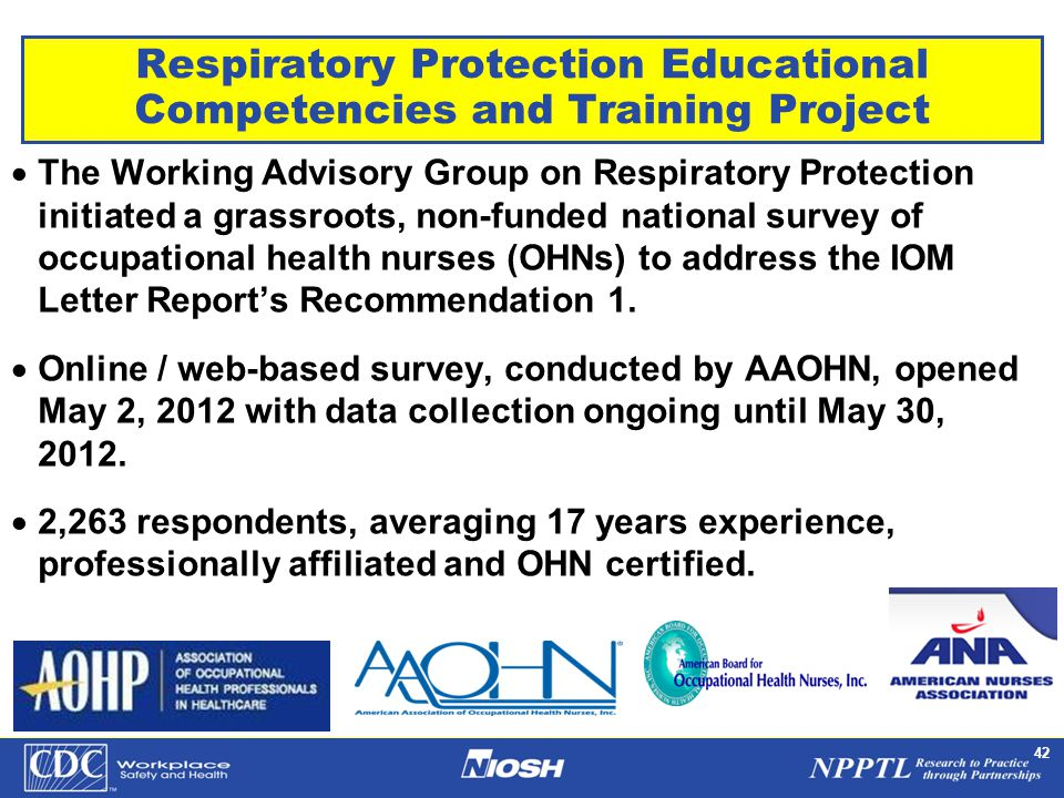 NPPTL Year Month Day Initials BRANCH 42 Respiratory Protection Educational Competencies and Training Project  The Working Advisory Group on Respiratory Protection initiated a grassroots, non-funded national survey of occupational health nurses (OHNs) to address the IOM Letter Report's Recommendation 1.