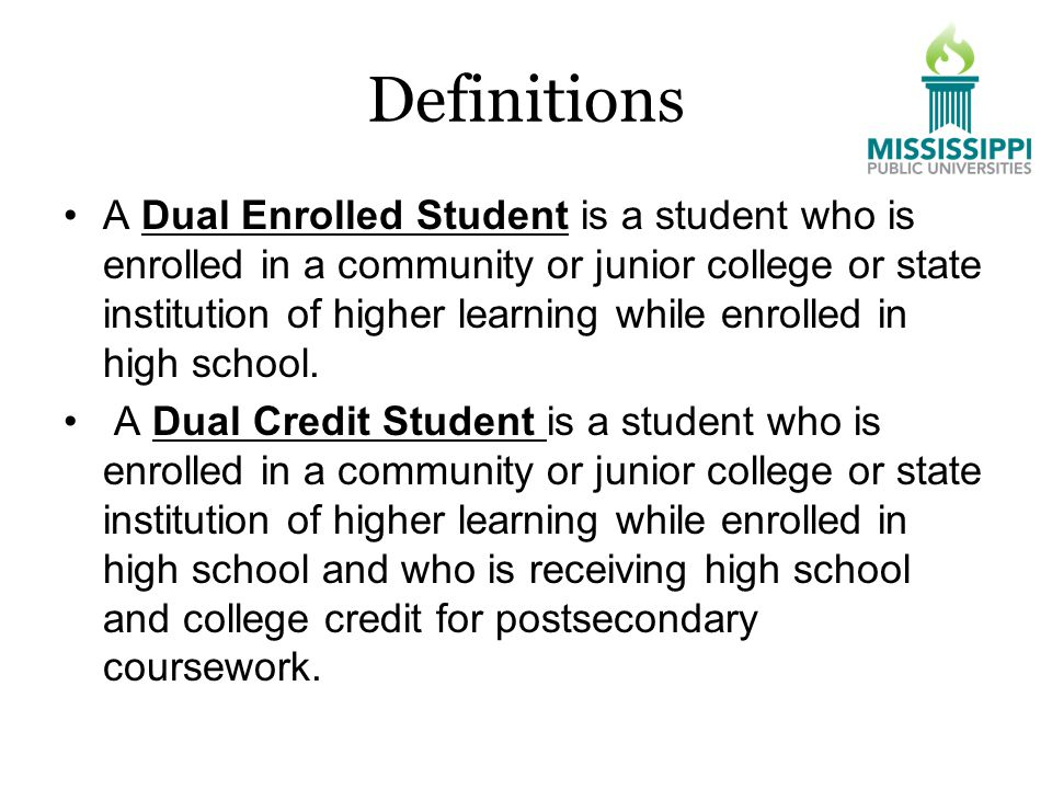 Definitions A Dual Enrolled Student is a student who is enrolled in a community or junior college or state institution of higher learning while enrolled in high school.