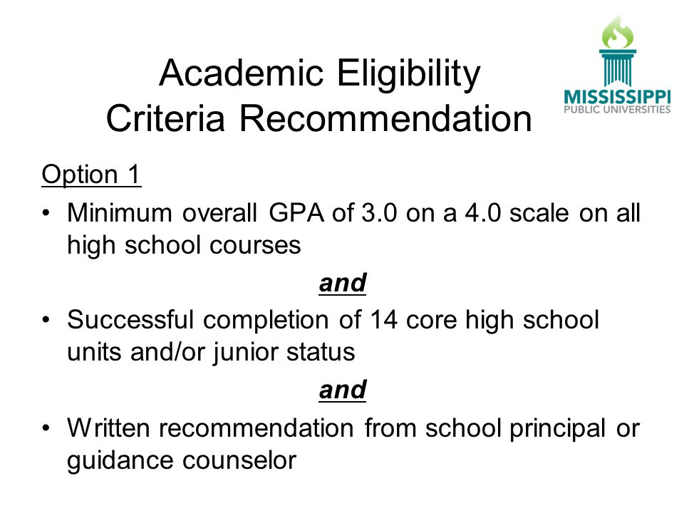 Academic Eligibility Criteria Recommendation Option 1 Minimum overall GPA of 3.0 on a 4.0 scale on all high school courses and Successful completion of 14 core high school units and/or junior status and Written recommendation from school principal or guidance counselor