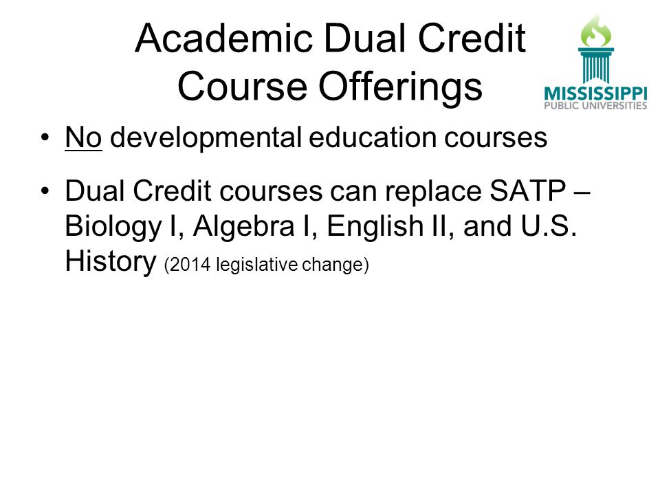 Academic Dual Credit Course Offerings No developmental education courses Dual Credit courses can replace SATP – Biology I, Algebra I, English II, and U.S.