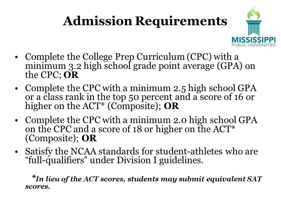Admission Requirements Complete the College Prep Curriculum (CPC) with a minimum 3.2 high school grade point average (GPA) on the CPC; OR Complete the CPC with a minimum 2.5 high school GPA or a class rank in the top 50 percent and a score of 16 or higher on the ACT* (Composite); OR Complete the CPC with a minimum 2.0 high school GPA on the CPC and a score of 18 or higher on the ACT* (Composite); OR Satisfy the NCAA standards for student-athletes who are full-qualifiers under Division I guidelines.