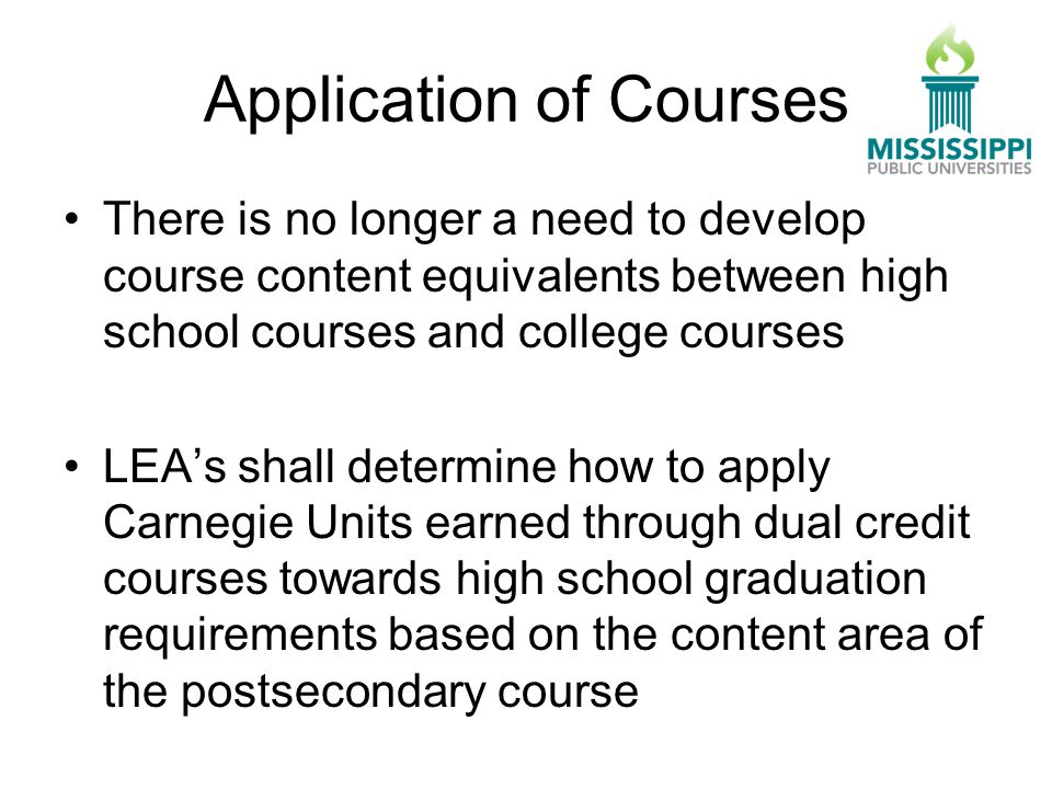 Application of Courses There is no longer a need to develop course content equivalents between high school courses and college courses LEA's shall determine how to apply Carnegie Units earned through dual credit courses towards high school graduation requirements based on the content area of the postsecondary course